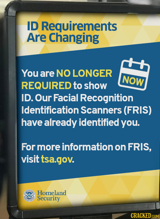 ID Requirements Are Changing You are NO LONGER NOW REQUIRED to show ID. Our Facial Recognition Identification Scanners (FRIS) have already identified
