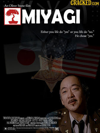 An Oliver Stone film MIYAGI Fither life you do yes or nO. you life do He chose yes. ENTETHCENTLERO BOUDA RETEK OLNERSTCEY RMSIELE IPE :0 LIP HER