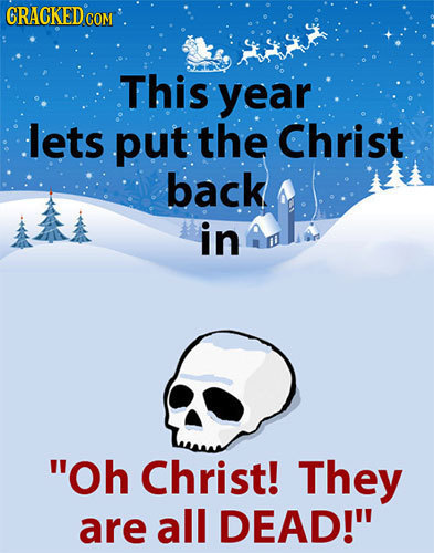 CRACKED COM This year lets put the Christ back in Oh Christ! They are all DEAD!