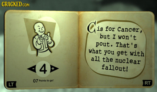 CRACKED COM Cis is for Cancer, but I won't pout. That's what you get with all the nuclear 4 fallout! 07 Points to go! LT RT