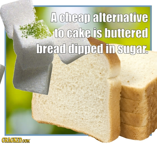 A cheap alternative to cake is buttered bread dipped in sugar. CRACKEDCON
