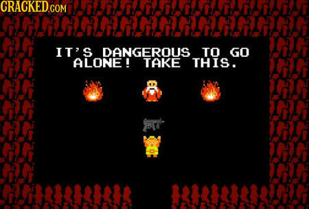 IT'S DANGEROUS TO GO ALONE ! TAKE THIS.