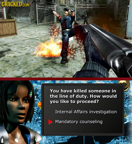 CRACKED COM You have killed someone in the line of duty. How would you like to proceed? Internal Affairs investigation Mandatory counseling