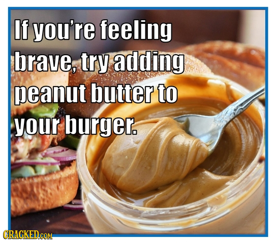 If you're feeling brave, try adding peanut butter to your burger. GRACKED.COM