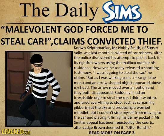 The Daily SIMS MALEVOLENT GOD FORCED ME TO STEAL CAR!, CLAIMS CONVICTED THIEF. Known Kelptomaniac, Mr Nobby Smith, of Sunset Vally, was last month c
