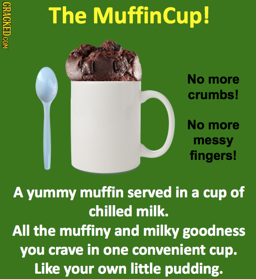 CRACKED COM The Muffincup! No more crumbs! No more messy fingers! A yummy muffin served in a cup of chilled milk. All the muffiny and milky goodness y