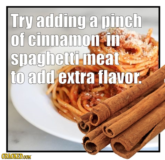 Try adding a pinch of cinnamon in spaghetti meat to add extra flavor. CRACKEDCON