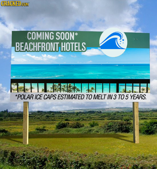 CRACKED COM COMING SOON* BEACHFRONT HOTELS *POLAR ICE CAPS ESTIMATED TO MELT IN3 TO 5 YEARS.