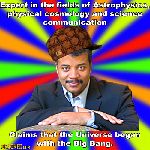 Expert in the fields of Astrophysics, physical cosmology and science communication Claims that the Universe began with the Big Bang. CRACKED COM