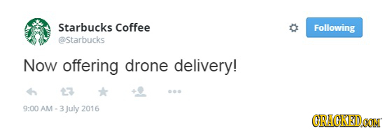 Starbucks Coffee Following @Starbucks Now offering drone delivery! 13 9:00 AM -3 July 2016 CRACKED