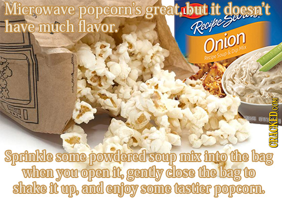 Microwave popcorn's great, but it doesn't gau have much flavor. Recife Onion Mex 6 Dio Aecie Soup COM Sprinkle some powdered soup mix into the bag RAC
