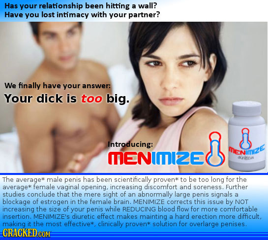 Has your relationship been hitting a wall? Have you lost intimacy with your partner? We finally have your answer: Your dick is too big. Introducing: M