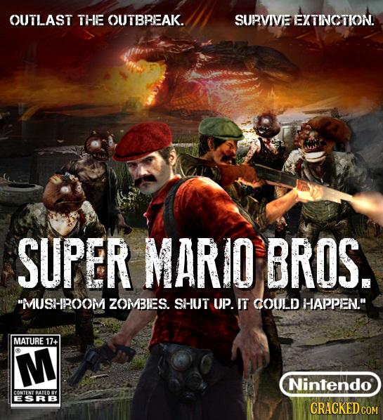 OUTLAST THE OUTBREAK. SURVIVE EXTINCTION! SUPER MARIO BROS. MUSHROOM ZOMBIES. SHUT UP. IT COULD HAPPEN. MATURE 17+ M Nintendo CONTENT BATED RY ESRB
