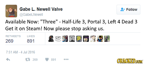 Gabe L. Newell Valve Follow Gabelnewell Available Now: Three Half-Life 3, Portal 3, Left 4 Dead 3 Get it on Steam! Now please stop asking us. RETWEE