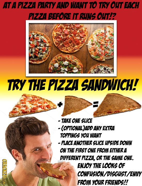 AT A PlZZA PARTY AND WANT TO TRY OUT EACH PZZA BEFORE IT RUNS OUT? TRY THE PIZZA SANDWICH! - TAKE ONE SLICE -(OPTIONAL)ADD ANY EXTRA TOPPINGS yOU WANT