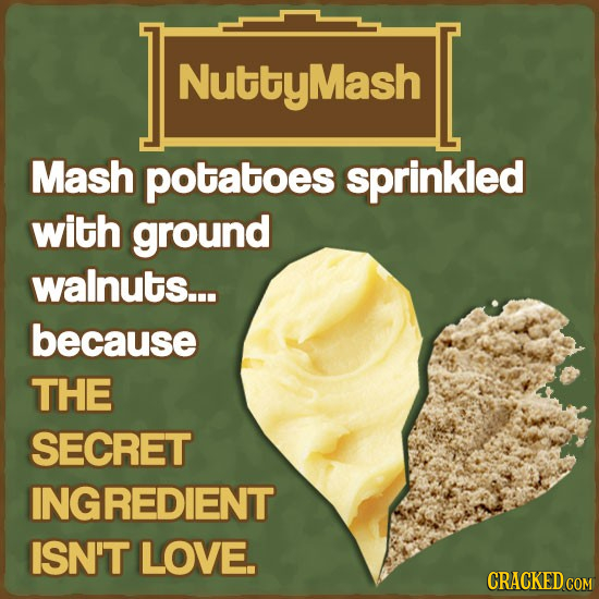 NuttyMash Mash potatoes sprinkled with ground walnuts... because THE SECRET INGREDIENT ISN'T LOVE. CRACKED COM