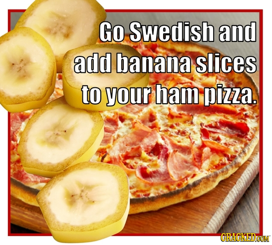Go Swedish and add banana slices to your ham pizza. GRAGKEDOON