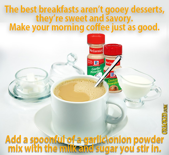 The best breakfasts aren't gooey desserts, they're sweet and savory. Make your morning coffee just as good. MeCormick M'te kCor Garlic Powder 's Onion