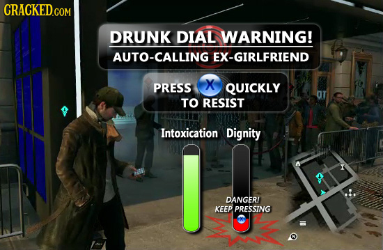 CRACKED.COM DRUNK DIAL WARNING! AUTO-CALLING EX-GIRLFRIEND PRESS X QUICKLY TO RESIST Intoxication Dignity Y DANGERI KEEP PRESSING