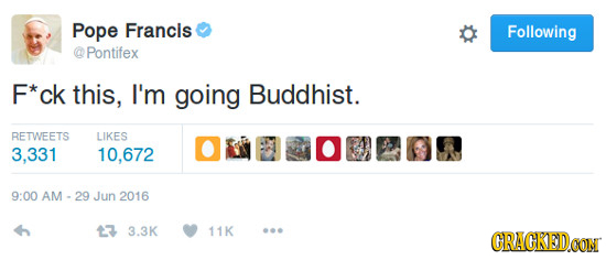 Pope Francis Following Pontifex F*ck this, I'm going Buddhist. RETWEETS LIKES 3,331 10,672 9:00 AM - 29 Jun 2016 3 3.3K 11K CRACKEDOON