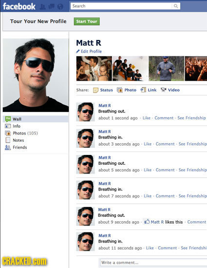 facebook Search Tour Your New Profile Start Tour Matt R Edit Profile Share: Status Photo Link Video Matt R Breathing out. Wall about 1 second ago Like
