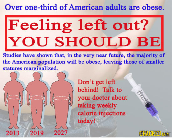 Over one-third of American adults are obese. Feeling left out? YOU SHOULD BE Studies have shown that, in the very near future, the majority of the Ame