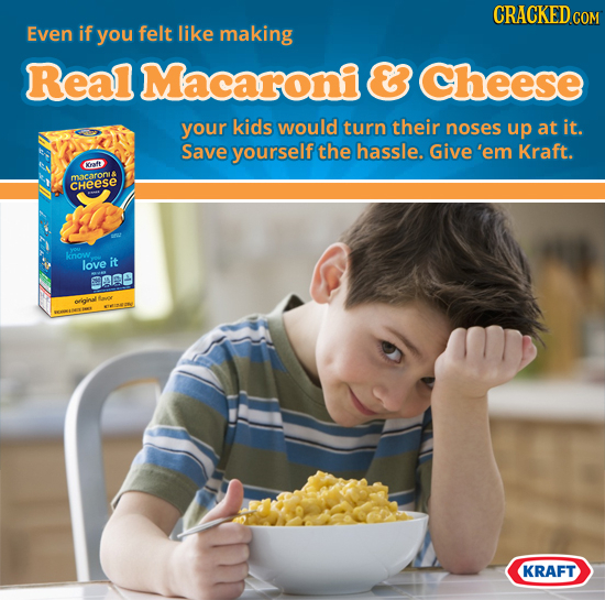 CRACKED.COM Even if you felt like making Real Macaroni & Cheese your kids would turn their noses up at it. Save yourself the hassle. Give'em Kraft. af