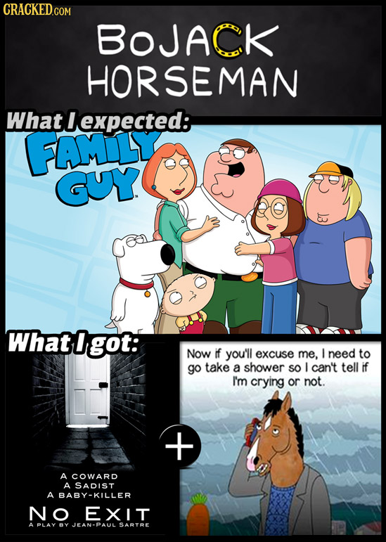 BoJACk HORSEMAN What lexpected: FAML GUY 3 What 0 got: Now if you'll excuse me, I need to go take a shower SO I can't tell if I'm crying or not. A COW