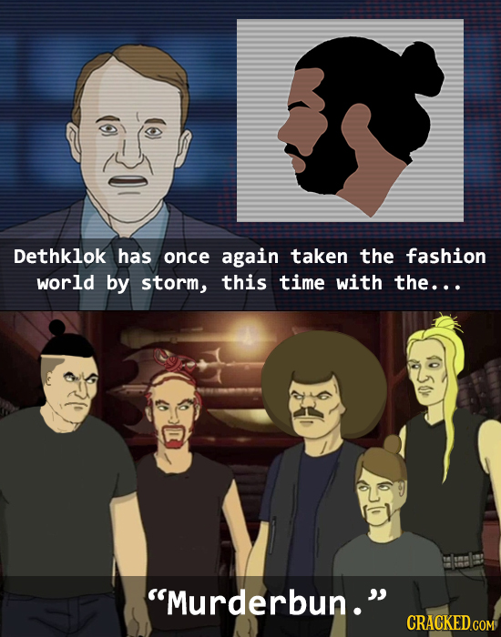 Dethklok has once again taken the fashion world by storm, this time with the... Murderbun. CRACKED.COM