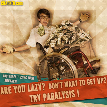 CRACKED.COM YOU WEREN'T USING THEM ANYWAYS! WANT TO GET UP? ARE YOU LAZY? DON'T TRY PARALYSIS!