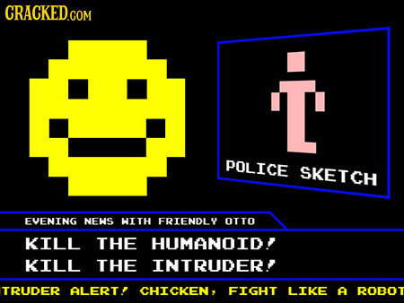 T' LM. POLICE SKETCH EVENING NEWS WITH FRIENDLY OTTO KILL THE HUMANOID KILL THE INTRUDER? TRUDER ALERT! CHICKEN, FIGHT LIKE A ROBOT
