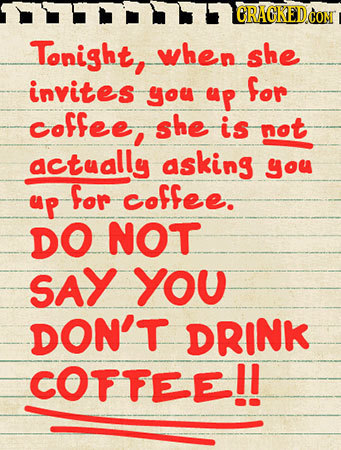 CRACKED CON Tonight, when she invites for you up coffee. she is not actually asking you for coffee. up DO NOT SAY YOU DON'T DRINK COFFEE!