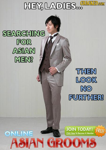HEY, LADIES... CRACKEDCO SEARCHING FOR ASIAN MEN? THEN LOOK NO FURTHER! JOIN TODAY! FREE! ONLINE Cck Hene o Becnos A Membee ASIAN GROOMS