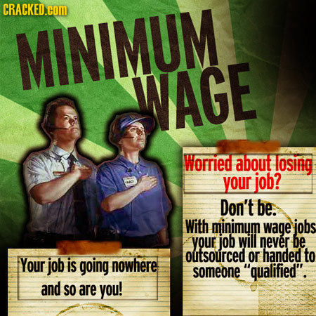 CRACKED.COM MINIMUM WAGE Worried about osing your job? INJO Don't be. With minimum wage jobs your job will never be outsourced or handed to Your job i