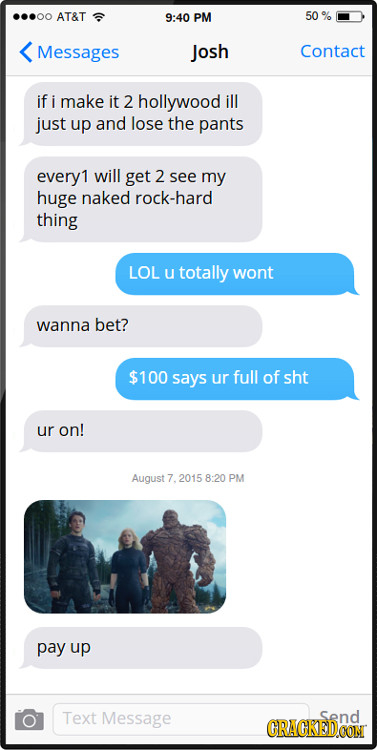 AT&T 9:40 PM 50 Messages Josh Contact if i make it 2 hollywood ill just up and lose the pants every1 will get 2 see my huge naked rock-hard thing LOL