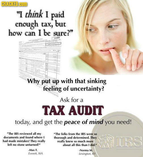 CRACKED COM I think I paid enough tax, but how can I be sure? Why put up with that sinking feeling of uncertainty? Ask for a TAX AUDIT today, and ge