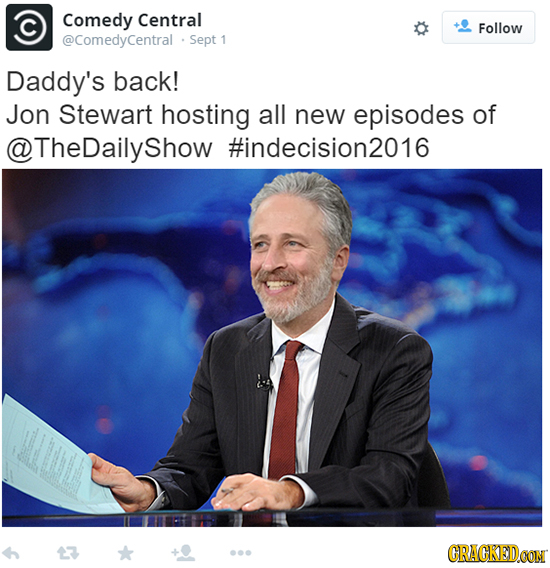 Comedy Central Follow @ComedyCentral Sept 1 Daddy's back! Jon Stewart hosting all new episodes of @TheDailyshow #indecision2016 CRACKEDCON