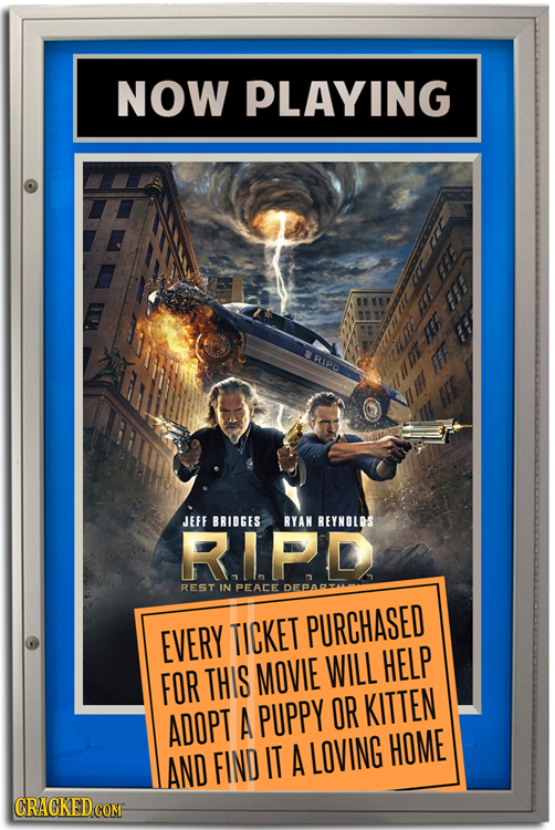 NOW PLAYING EFE FE F AE RIPD >h FFF E JEFF BRIDGES RYAN REYNOLDS R.IPD REST IN PEACE EVERY TICKET PURCHASED THIS MOVIE WILL HELP FOR A PUPPY OR KITTEN