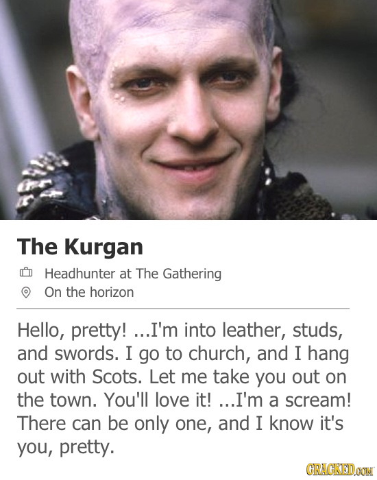 The Kurgan CD Headhunter at The Gathering On the horizon Hello, pretty! ...I'm into leather, studs, and swords. I go to church, and I hang out with Sc
