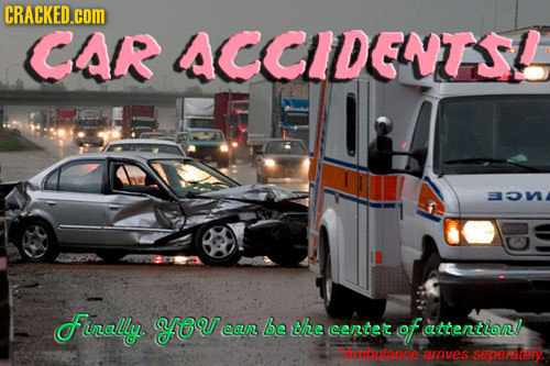 CRACKED.cOM CAR ACCIDENTS funally yeu coLRL be the cente of attentlon 7i5e aives seperataly