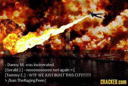 - Danny M. was incinerated. [Gerald J.] -n000000000o not again >:( [Tommy c.1 -WTF WE JUST BUILT THIS CITY!!!!!! /ban TheRagingPeenl CRACKED.COM
