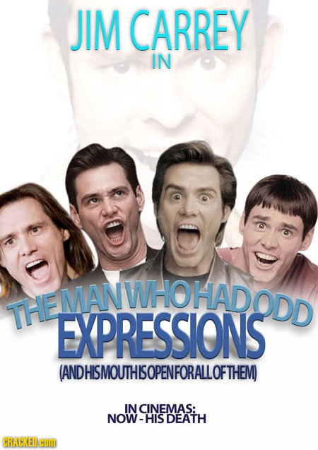 JIM CARREY IN MANWHOHADODD MANWHOHAD THE EXPRESSIONS ANDHISMOUTHISOPENFORALLOFTHEM IN CINEMAS: NOW-HISDEATH CRACKEDHOM