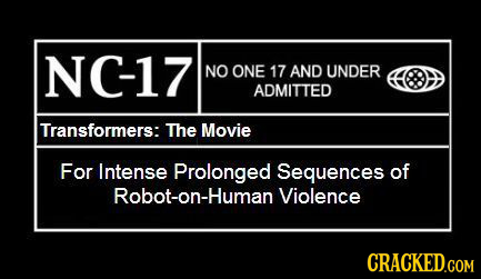 NC-17 NO ONE 17 AND UNDER ADMITTED Transformers: The Movie For Intense Prolonged Sequences of Robot-on-Human Violence