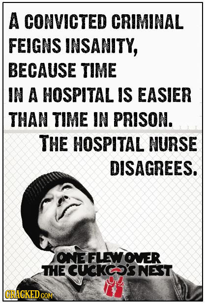 A CONVICTED CRIMINAL FEIGNS INSANITY, BECAUSE TIME IN A HOSPITAL IS EASIER THAN TIME IN PRISON. THE HOSPITAL NURSE DISAGREES. ONE FLEWOVER THE CUCK'S