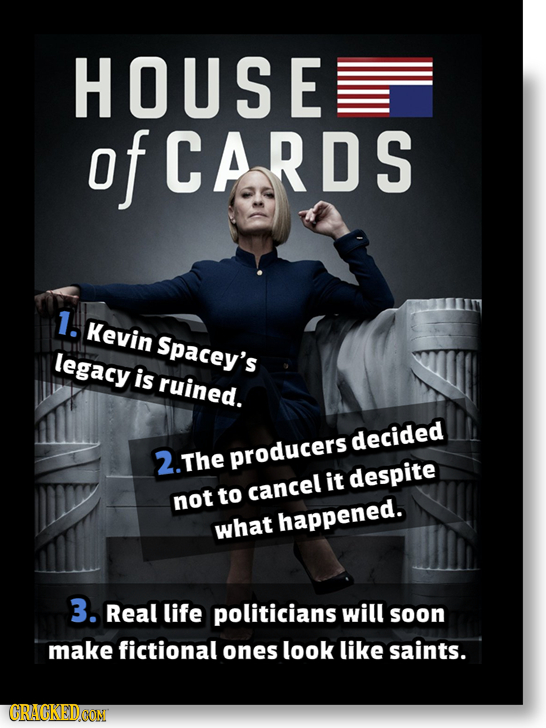 HOUSE of CARDS 1. Kevin Spacey's legacy is ruined. decided 2. The producers it despite cancel not to what happened. 3. Real life politicians will soon