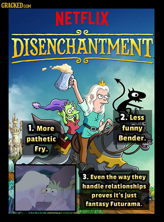 NETFLIX DISENCHANTMENT 2. Less 1. More funny pathetic Bender. Fry. 3. Even the way they handle relationships proves it's just fantasy Futurama.
