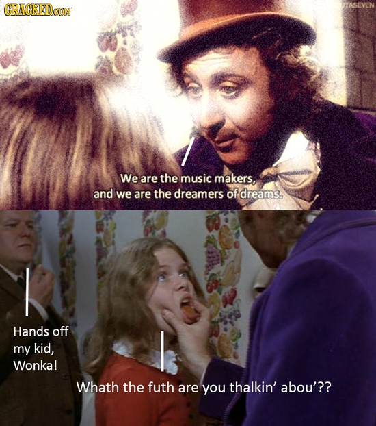 CRACKEDOON We are the music makers, and we are the dreamers of dreams., I Hands off my kid, Wonka! Whath the futh are you thalkin' abou'??