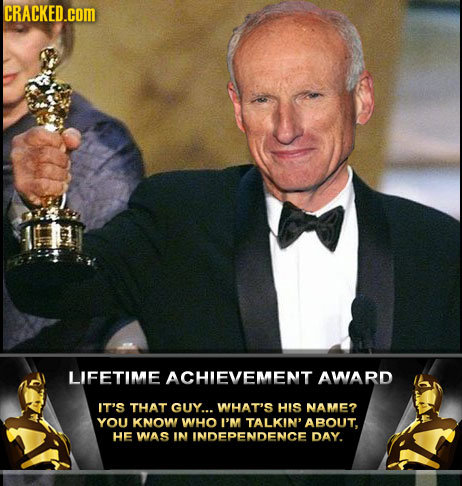 CRACKED.cOM LIFETIME ACHIEVEMENT AWARD IT'S THAT GUY... WHAT'S HIS NAME? YOU KNOW WHO I'M TALKIN' ABOUT. HE WAS IN INDEPENDENCE DAY.