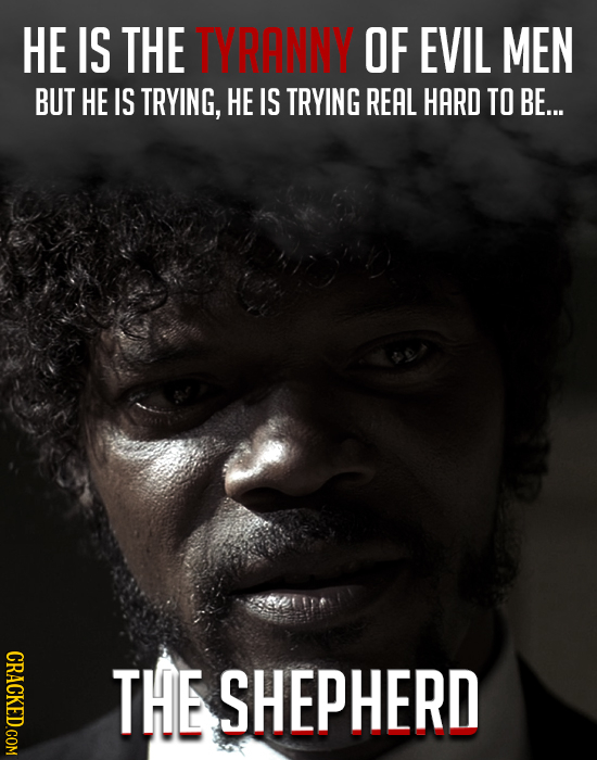 HE IS THE TYRANNY OF EVIL MEN BUT HE IS TRYING, HE IS TRYING REAL HARD TO BE... THE SHEPHERD