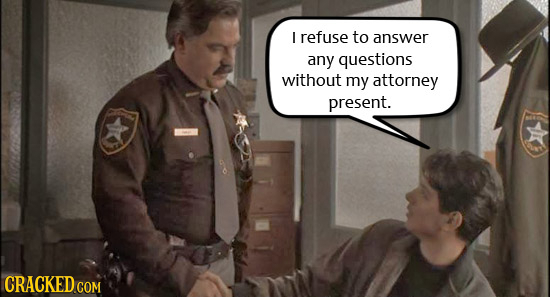 I refuse to answer any questions without my attorney present.
